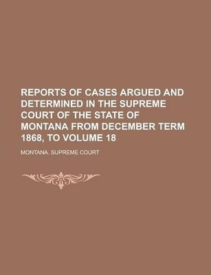 Reports of Cases Argued and Determined in the Supreme Court of the State of Montana from December Term 1868, to Volume 18