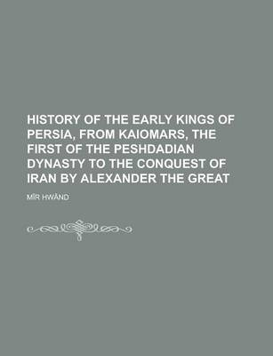 History of the Early Kings of Persia, from Kaiomars, the First of the Peshdadian Dynasty to the Conquest of Iran by Alexander the Great