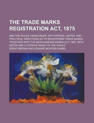 The Trade Marks Registration ACT, 1875; And the Rules Thereunder, with Introd., Notes, and Practical Directions as to Registering Trade Marks