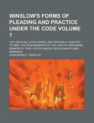 Winslow's Forms of Pleading and Practice Under the Code; For Use in All Code States, and Especially Adapted to Meet the Requirements of the Laws of Wisconsin, Minnesota, Iowa, North Dakota, South Dakota and Nebraska Volume 1