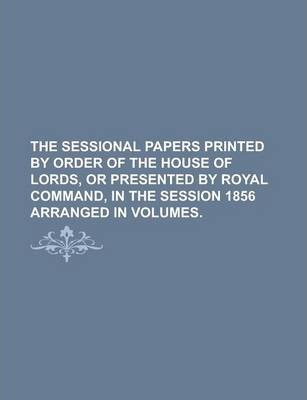 The Sessional Papers Printed by Order of the House of Lords, or Presented by Royal Command, in the Session 1856 Arranged in Volumes