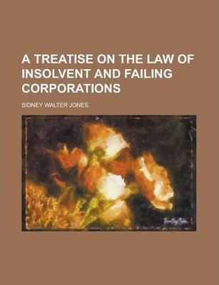 A Treatise on the Law of Insolvent and Failing Corporations
