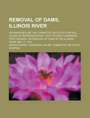 Removal of Dams, Illinois River; Hearings Before the Committee on Flood Control, House of Representatives, Sixty-Fourth Congress, First Session, on Removal of Dams in the Illinois River. May 11, 1916