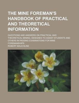 The Mine Foreman's Handbook of Practical and Theoretical Information; Questions and Answers on Practical and Theoretical Mining, Designed to Assist Students and Others in Passing Examinations for Mine Foremanships