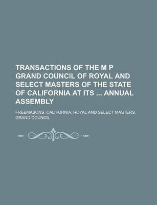 Transactions of the M P Grand Council of Royal and Select Masters of the State of California at Its Annual Assembly