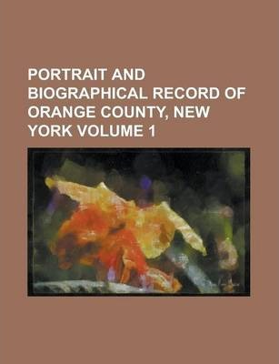 Portrait and Biographical Record of Orange County, New York Volume 1