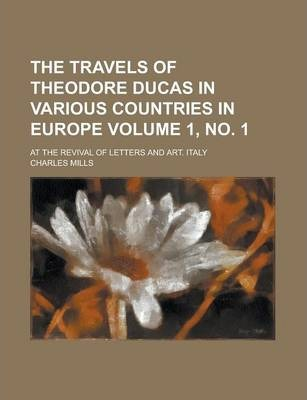 The Travels of Theodore Ducas in Various Countries in Europe; At the Revival of Letters and Art. Italy Volume 1, No. 1