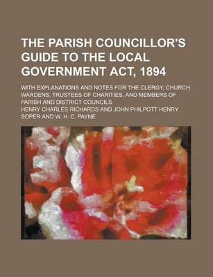 The Parish Councillor's Guide to the Local Government ACT, 1894; With Explanations and Notes for the Clergy, Church Wardens, Trustees of Charities, and Members of Parish and District Councils