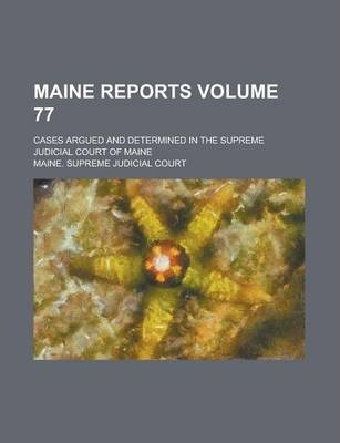 Maine Reports; Cases Argued and Determined in the Supreme Judicial Court of Maine Volume 77