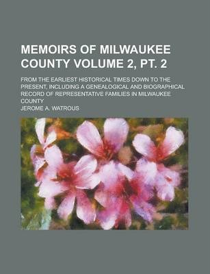 Memoirs of Milwaukee County; From the Earliest Historical Times Down to the Present, Including a Genealogical and Biographical Record of Representative Families in Milwaukee County Volume 2, PT. 2