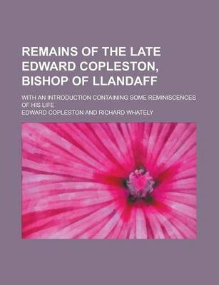Remains of the Late Edward Copleston, Bishop of Llandaff; With an Introduction Containing Some Reminiscences of His Life