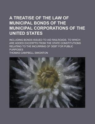 A Treatise of the Law of Municipal Bonds of the Municipal Corporations of the United States; Including Bonds Issued to Aid Railroads. to Which Are Added Excerpts from the State Constitutions Relating to the Incurring of Debt for Public