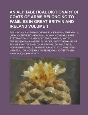 An Alphabetical Dictionary of Coats of Arms Belonging to Families in Great Britain and Ireland; Forming an Extensive Ordinary of British Armorials; Upon an Entirely New Plan, in Which the Arms Are Systematically Subdivided Volume 1