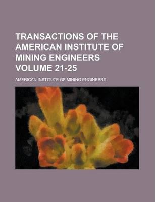Transactions of the American Institute of Mining Engineers Volume 21-25