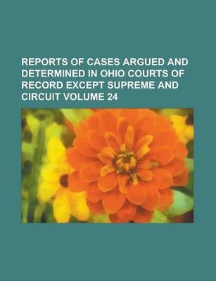 Reports of Cases Argued and Determined in Ohio Courts of Record Except Supreme and Circuit Volume 24
