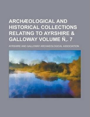 Archaeological and Historical Collections Relating to Ayrshire & Galloway Volume N . 7