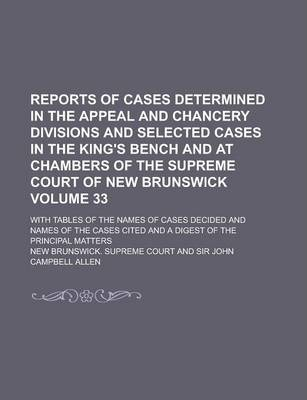 Reports of Cases Determined in the Appeal and Chancery Divisions and Selected Cases in the King's Bench and at Chambers of the Supreme Court of New Brunswick; With Tables of the Names of Cases Decided and Names of the Cases Volume 33