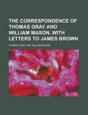 The Correspondence of Thomas Gray and William Mason, with Letters to James Brown