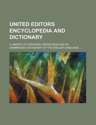 United Editors Encyclopedia and Dictionary; A Library of Universal Knowledge and an Unabridged Dictionary of the English Language ...