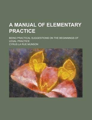 A Manual of Elementary Practice; Being Practical Suggestions on the Beginnings of Legal Practice