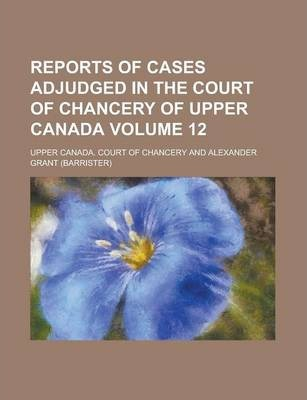 Reports of Cases Adjudged in the Court of Chancery of Upper Canada Volume 12