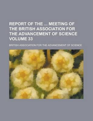 Report of the Meeting of the British Association for the Advancement of Science Volume 33