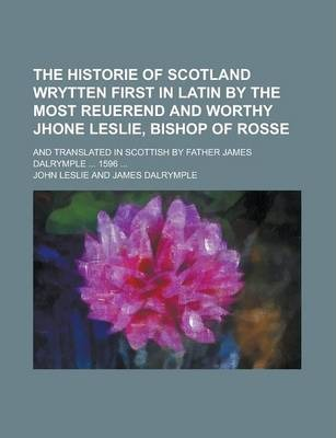 The Historie of Scotland Wrytten First in Latin by the Most Reuerend and Worthy Jhone Leslie, Bishop of Rosse; And Translated in Scottish by Father James Dalrymple ... 1596 ...