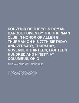 Souvenir of the Old Roman Banquet Given by the Thurman Club in Honor of Allen G. Thurman on His 77th Birthday Anniversary, Thursday, November Thirte