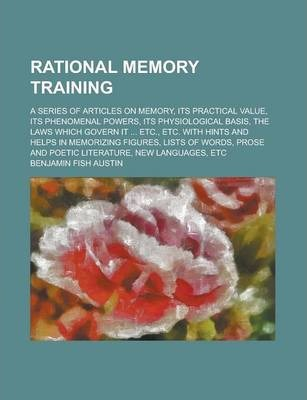Rational Memory Training; A Series of Articles on Memory, Its Practical Value, Its Phenomenal Powers, Its Physiological Basis, the Laws Which Govern It ... Etc., Etc. with Hints and Helps in Memorizing Figures, Lists of Words, Prose and