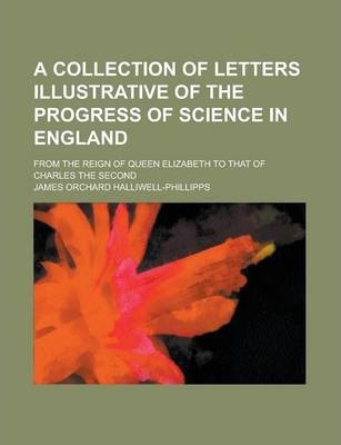 A Collection of Letters Illustrative of the Progress of Science in England; From the Reign of Queen Elizabeth to That of Charles the Second