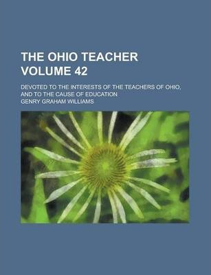 The Ohio Teacher; Devoted to the Interests of the Teachers of Ohio, and to the Cause of Education Volume 42