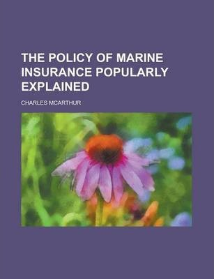 The Policy of Marine Insurance Popularly Explained