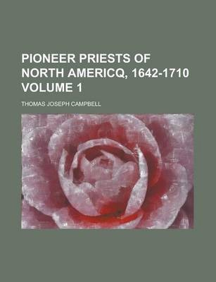 Pioneer Priests of North Americq, 1642-1710 Volume 1