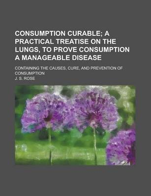 Consumption Curable; Containing the Causes, Cure, and Prevention of Consumption