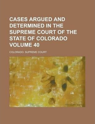 Cases Argued and Determined in the Supreme Court of the State of Colorado Volume 40