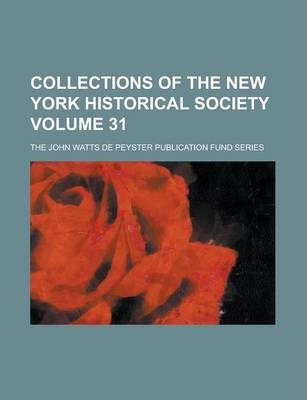 Collections of the New York Historical Society; The John Watts de Peyster Publication Fund Series Volume 31