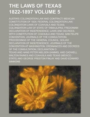 The Laws of Texas 1822-1897; Austin's Colonization Law and Contract; Mexican Constitution of 1824; Federal Colonization Law; Colonization Laws of Coahuila and Texas; Colonization Law of State of Tamaulipas; Fredonian Declaration Volume 5