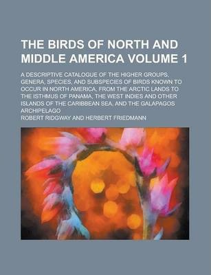 The Birds of North and Middle America; A Descriptive Catalogue of the Higher Groups, Genera, Species, and Subspecies of Birds Known to Occur in North America, from the Arctic Lands to the Isthmus of Panama, the West Indies and Volume 1