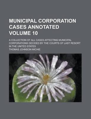 Municipal Corporation Cases Annotated; A Collection of All Cases Affecting Municipal Corporations Decided by the Courts of Last Resort in the United States Volume 10