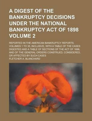 A Digest of the Bankruptcy Decisions Under the National Bankruptcy Act of 1898; Reported in the American Bankruptcy Reports. Volumes 1 to 35, Inclusive, with a Table of the Cases Digested and a Table of Sections of the Act of Volume 2