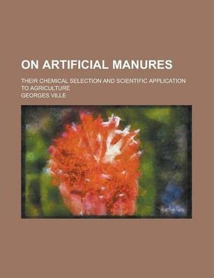 On Artificial Manures; Their Chemical Selection and Scientific Application to Agriculture