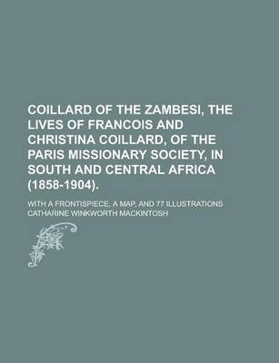 Coillard of the Zambesi, the Lives of Francois and Christina Coillard, of the Paris Missionary Society, in South and Central Africa (1858-1904); With a Frontispiece, a Map, and 77 Illustrations