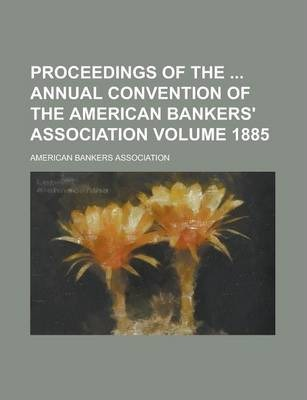 Proceedings of the Annual Convention of the American Bankers' Association Volume 1885