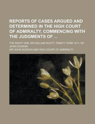 Reports of Cases Argued and Determined in the High Court of Admiralty, Commencing with the Judgments Of; The Right Hon. Sir William Scott, Trinity Term 1811 - By John Dodson