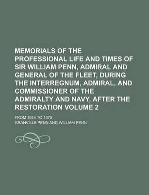Memorials of the Professional Life and Times of Sir William Penn, Admiral and General of the Fleet, During the Interregnum, Admiral, and Commissioner of the Admiralty and Navy, After the Restoration; From 1644 to 1670 Volume 2