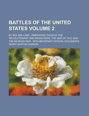 Battles of the United States; By Sea and Land; Embracing Thoseof the Revolutionary and Indian Wars, the War of 1812, and the Mexican War; With Important Official Documents Volume 2