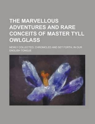 The Marvellous Adventures and Rare Conceits of Master Tyll Owlglass; Newly Collected, Chronicled and Set Forth, in Our English Tongue