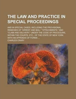 The Law and Practice in Special Proceedings; And in Special Cases, Including the Provisional Remedies of Arrest and Bail, Attachments, and Claim