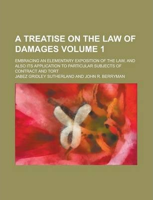A Treatise on the Law of Damages; Embracing an Elementary Exposition of the Law, and Also Its Application to Particular Subjects of Contract and Tort Volume 1