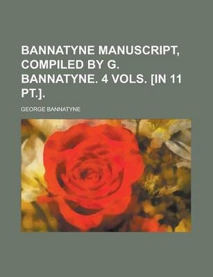 Bannatyne Manuscript, Compiled by G. Bannatyne. 4 Vols. [In 11 PT.]